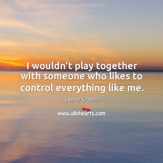 Image, I wouldn't play together with someone who likes to control everything like me.