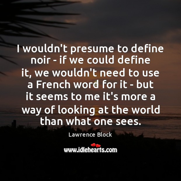 I wouldn't presume to define noir – if we could define it, Lawrence Block Picture Quote
