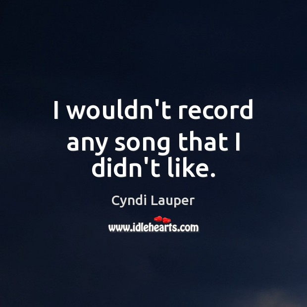 I wouldn't record any song that I didn't like. Cyndi Lauper Picture Quote