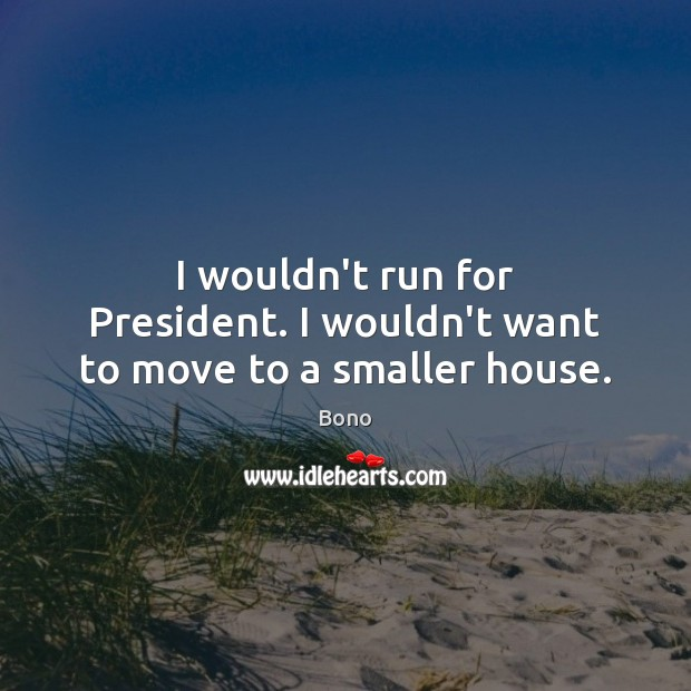 I wouldn't run for President. I wouldn't want to move to a smaller house. Bono Picture Quote