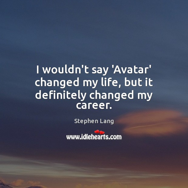 Stephen Lang Picture Quote image saying: I wouldn't say 'Avatar' changed my life, but it definitely changed my career.