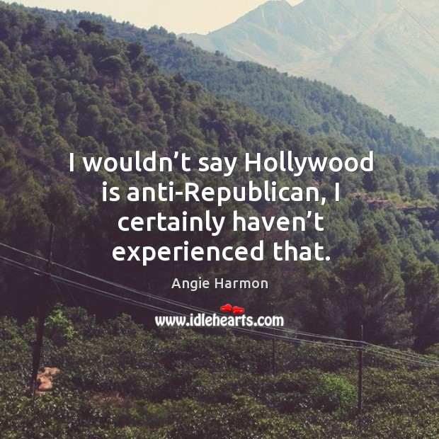 I wouldn't say hollywood is anti-republican, I certainly haven't experienced that. Angie Harmon Picture Quote