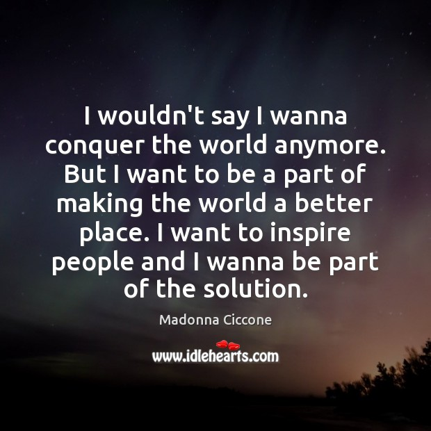 I wouldn't say I wanna conquer the world anymore. But I want Madonna Ciccone Picture Quote