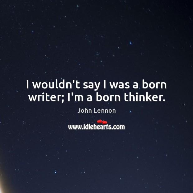 Image, I wouldn't say I was a born writer; I'm a born thinker.