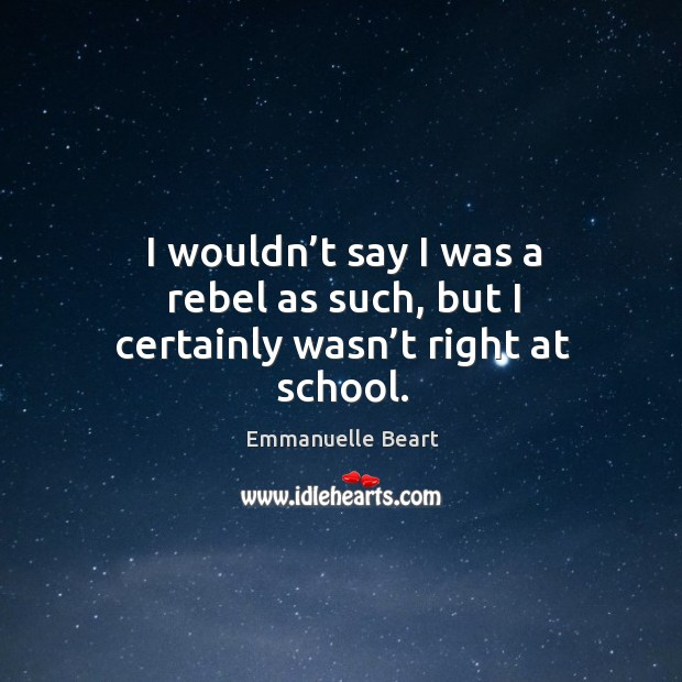 I wouldn't say I was a rebel as such, but I certainly wasn't right at school. Emmanuelle Beart Picture Quote