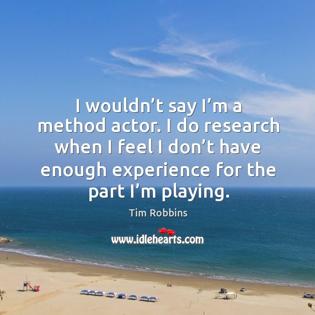 I wouldn't say I'm a method actor. I do research when I feel I don't have enough experience for the part I'm playing. Tim Robbins Picture Quote