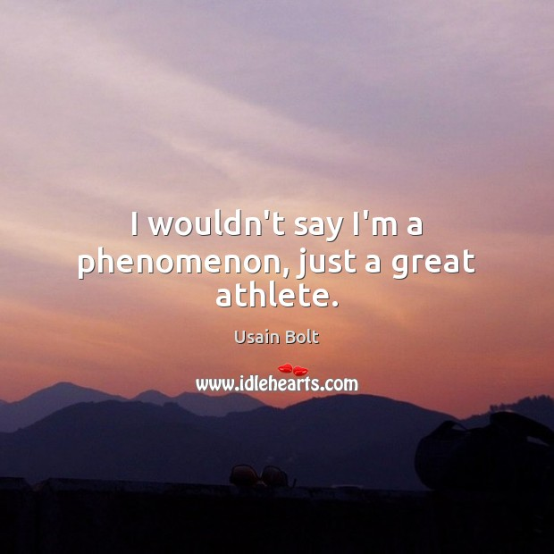 I wouldn't say I'm a phenomenon, just a great athlete. Usain Bolt Picture Quote