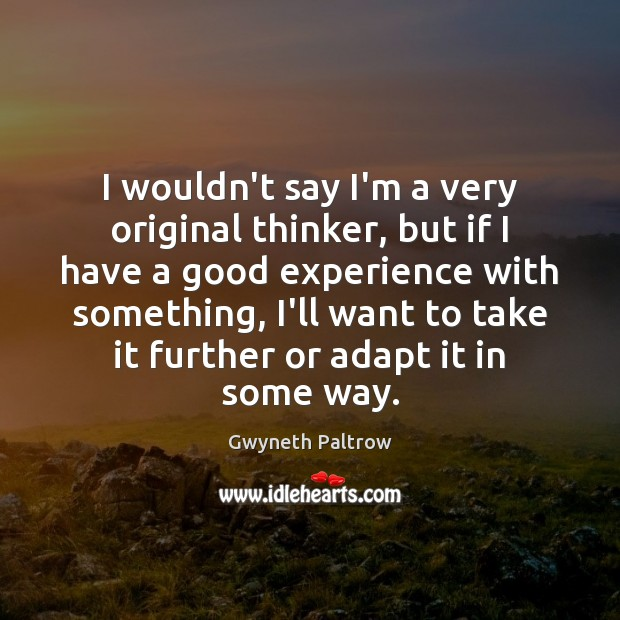 I wouldn't say I'm a very original thinker, but if I have Gwyneth Paltrow Picture Quote