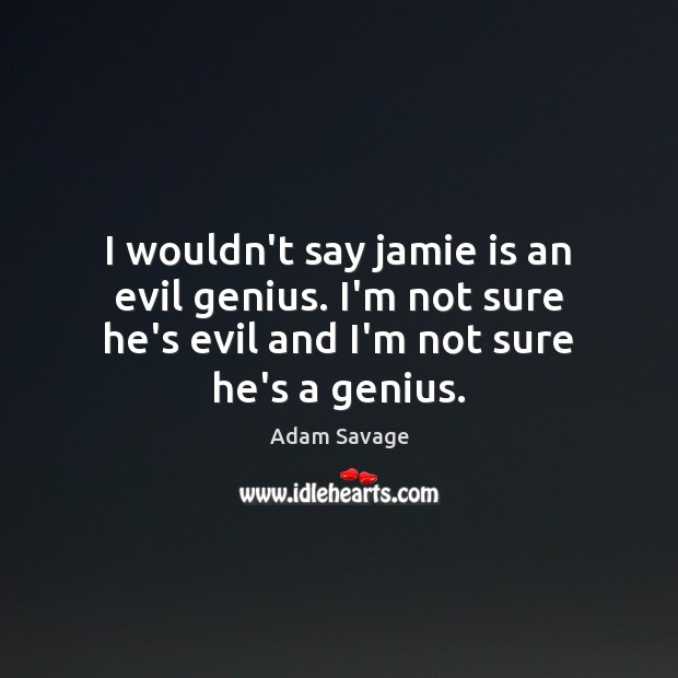 Image, I wouldn't say jamie is an evil genius. I'm not sure he's