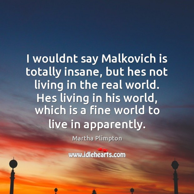 I wouldnt say Malkovich is totally insane, but hes not living in Image