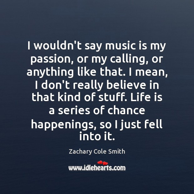 I wouldn't say music is my passion, or my calling, or anything Music Quotes Image