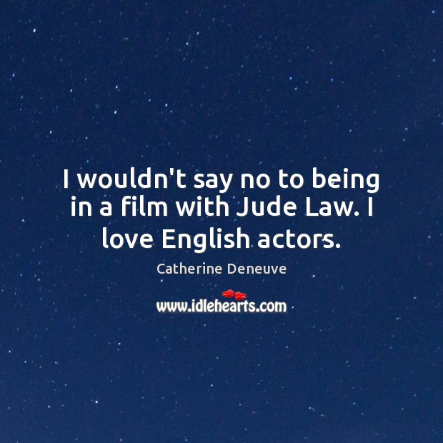 I wouldn't say no to being in a film with Jude Law. I love English actors. Catherine Deneuve Picture Quote