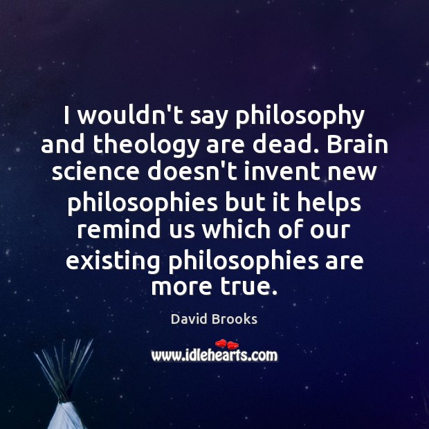 I wouldn't say philosophy and theology are dead. Brain science doesn't invent David Brooks Picture Quote