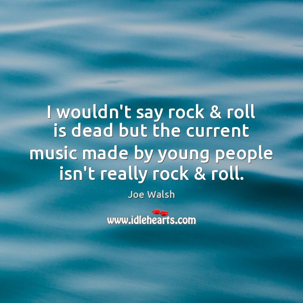 Image, I wouldn't say rock & roll is dead but the current music made