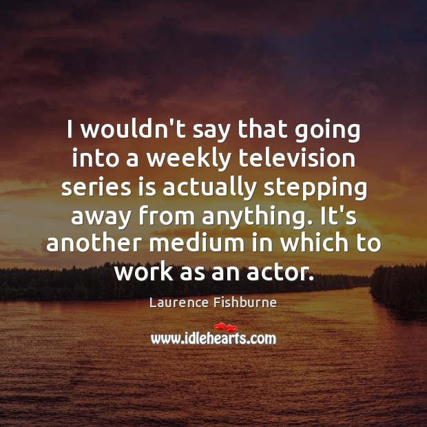 I wouldn't say that going into a weekly television series is actually Laurence Fishburne Picture Quote