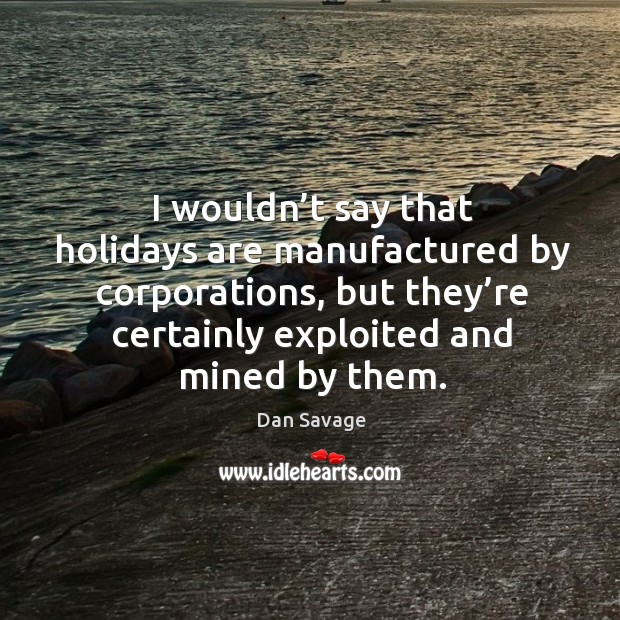 I wouldn't say that holidays are manufactured by corporations, but they're certainly exploited and mined by them. Image