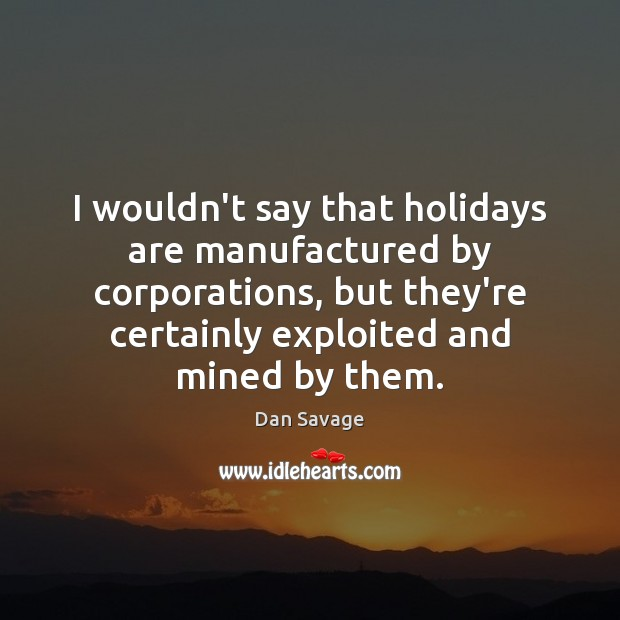 I wouldn't say that holidays are manufactured by corporations, but they're certainly Dan Savage Picture Quote