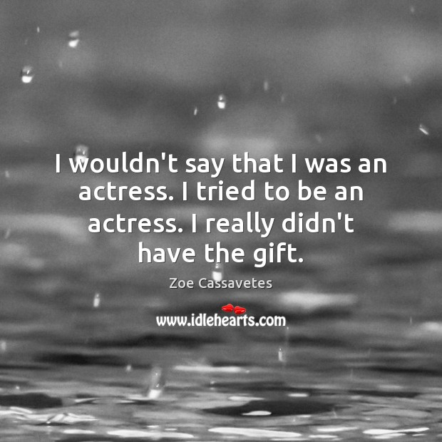 I wouldn't say that I was an actress. I tried to be Zoe Cassavetes Picture Quote