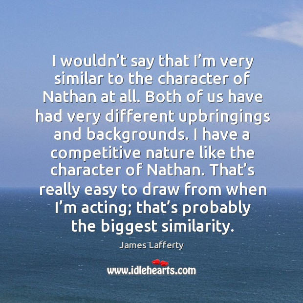 I wouldn't say that I'm very similar to the character of nathan at all. James Lafferty Picture Quote