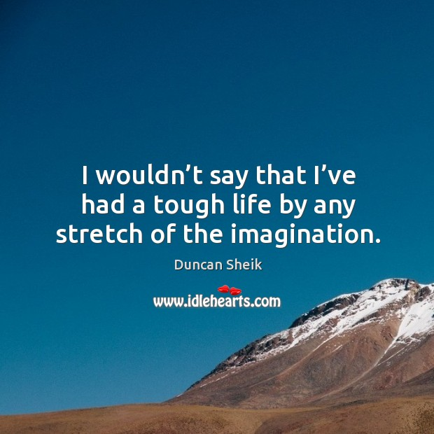I wouldn't say that I've had a tough life by any stretch of the imagination. Duncan Sheik Picture Quote