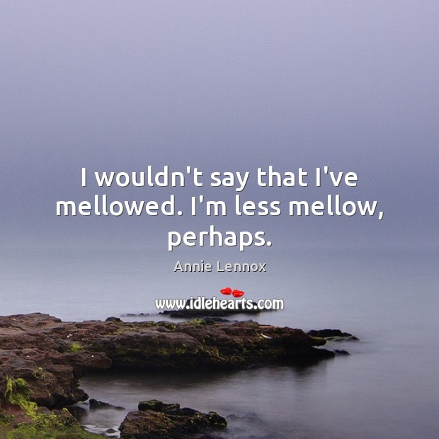 Image, I wouldn't say that I've mellowed. I'm less mellow, perhaps.