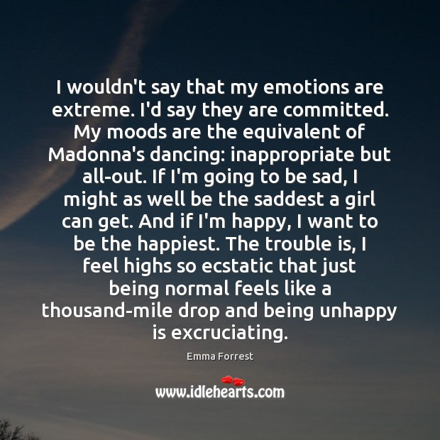 Emma Forrest Picture Quote image saying: I wouldn't say that my emotions are extreme. I'd say they are