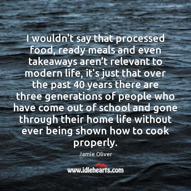 I wouldn't say that processed food, ready meals and even takeaways aren't Cooking Quotes Image