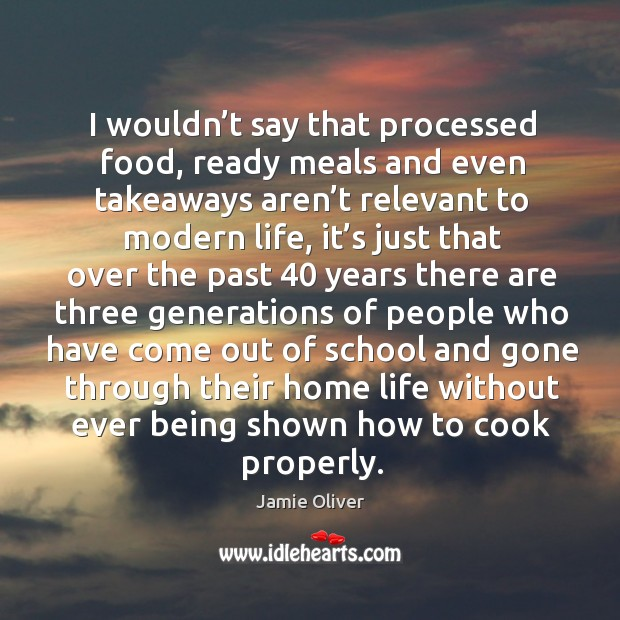 I wouldn't say that processed food, ready meals and even takeaways aren't relevant to modern life Jamie Oliver Picture Quote