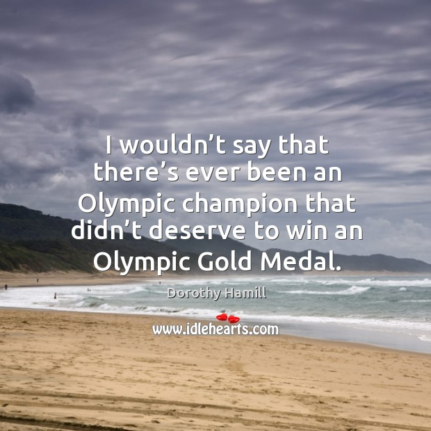 Image, I wouldn't say that there's ever been an olympic champion that didn't deserve to win an olympic gold medal.