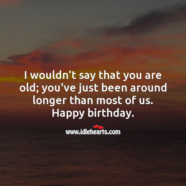 I wouldn't say that you are old; you've just been around longer than most. Funny Birthday Messages Image