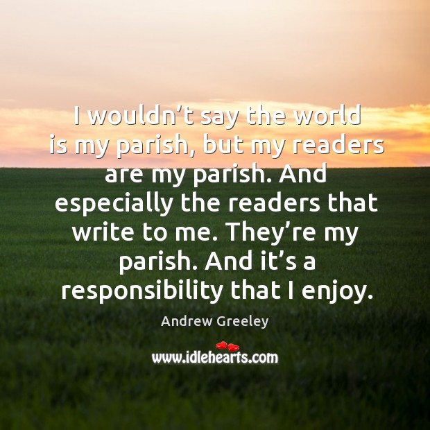 Image, I wouldn't say the world is my parish, but my readers are my parish.