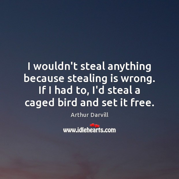 Image, I wouldn't steal anything because stealing is wrong. If I had to,