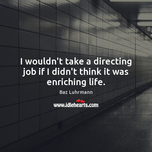 I wouldn't take a directing job if I didn't think it was enriching life. Baz Luhrmann Picture Quote