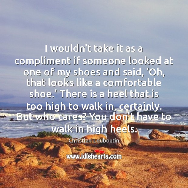 I wouldn't take it as a compliment if someone looked at one Christian Louboutin Picture Quote