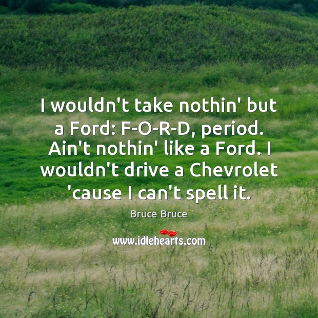 Image, I wouldn't take nothin' but a Ford: F-O-R-D, period. Ain't nothin' like