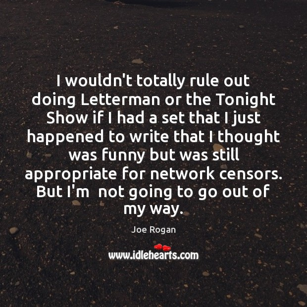 I wouldn't totally rule out doing Letterman or the Tonight Show if Joe Rogan Picture Quote