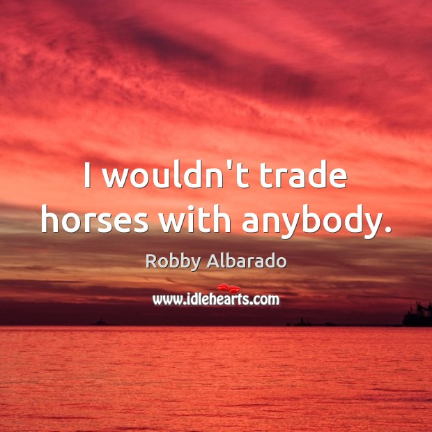 I wouldn't trade horses with anybody. Image