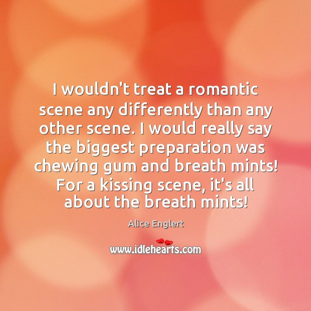 Image, I wouldn't treat a romantic scene any differently than any other scene.