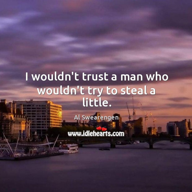 I wouldn't trust a man who wouldn't try to steal a little. Image
