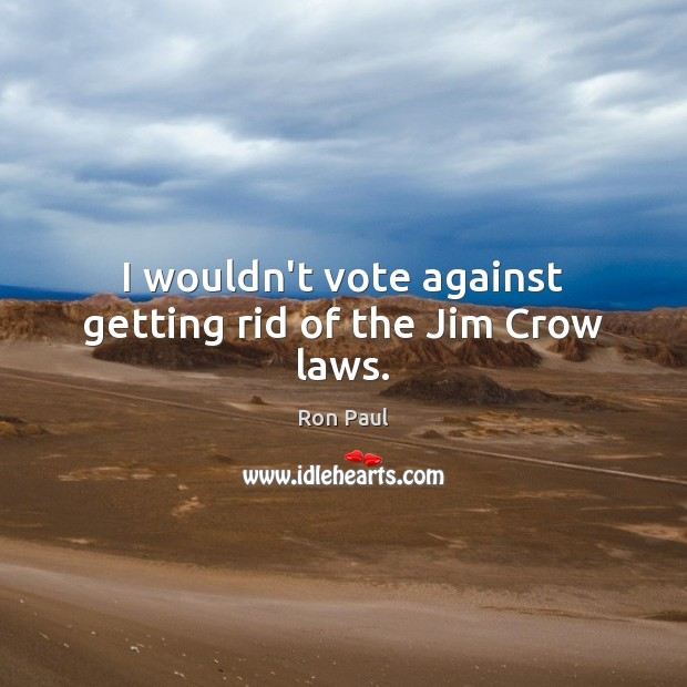 Image, I wouldn't vote against getting rid of the Jim Crow laws.