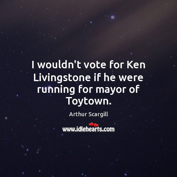 I wouldn't vote for Ken Livingstone if he were running for mayor of Toytown. Image