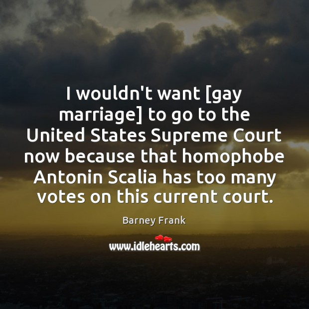 I wouldn't want [gay marriage] to go to the United States Supreme Image