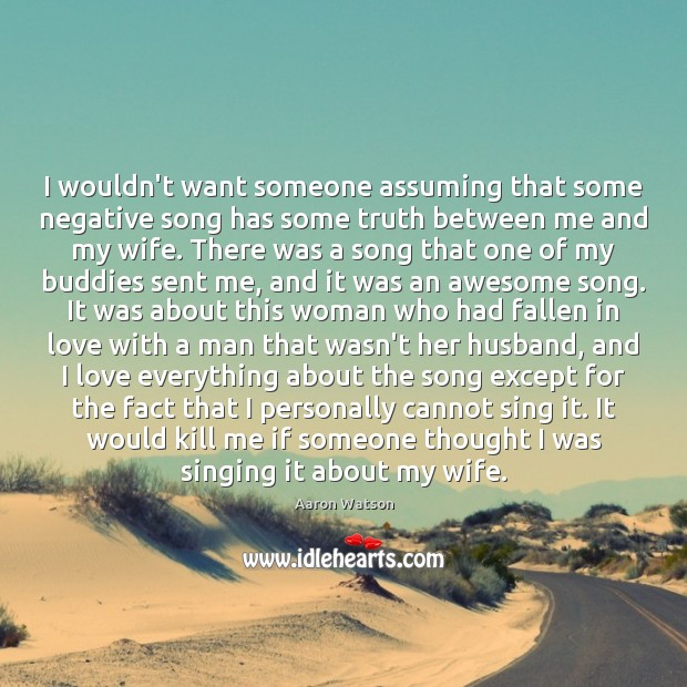 Image, I wouldn't want someone assuming that some negative song has some truth