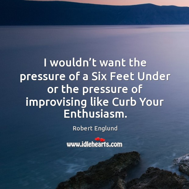 I wouldn't want the pressure of a six feet under or the pressure of improvising like curb your enthusiasm. Image