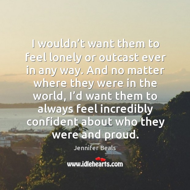 I wouldn't want them to feel lonely or outcast ever in any way. Jennifer Beals Picture Quote