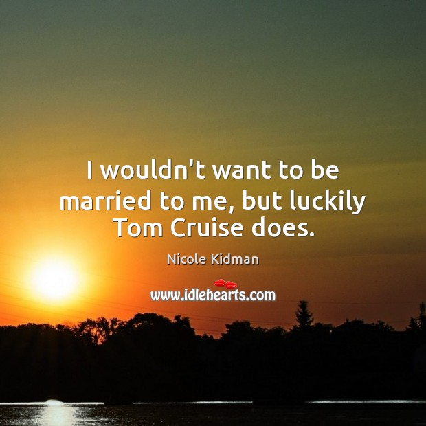 I wouldn't want to be married to me, but luckily Tom Cruise does. Image