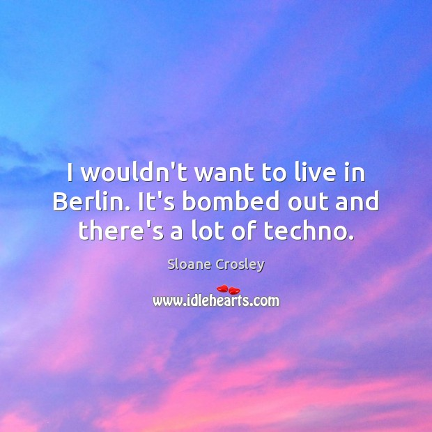 I wouldn't want to live in Berlin. It's bombed out and there's a lot of techno. Image