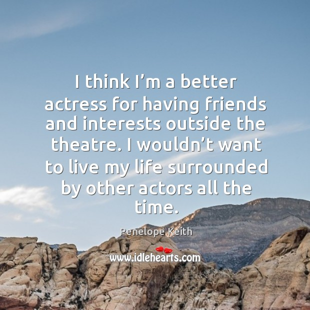 I wouldn't want to live my life surrounded by other actors all the time. Image