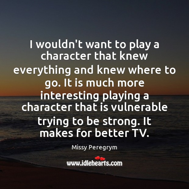 I wouldn't want to play a character that knew everything and knew Image