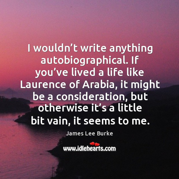 I wouldn't write anything autobiographical. If you've lived a life like laurence of arabia Image